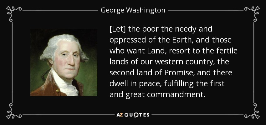 [Let] the poor the needy and oppressed of the Earth, and those who want Land, resort to the fertile lands of our western country, the second land of Promise, and there dwell in peace, fulfilling the first and great commandment. - George Washington