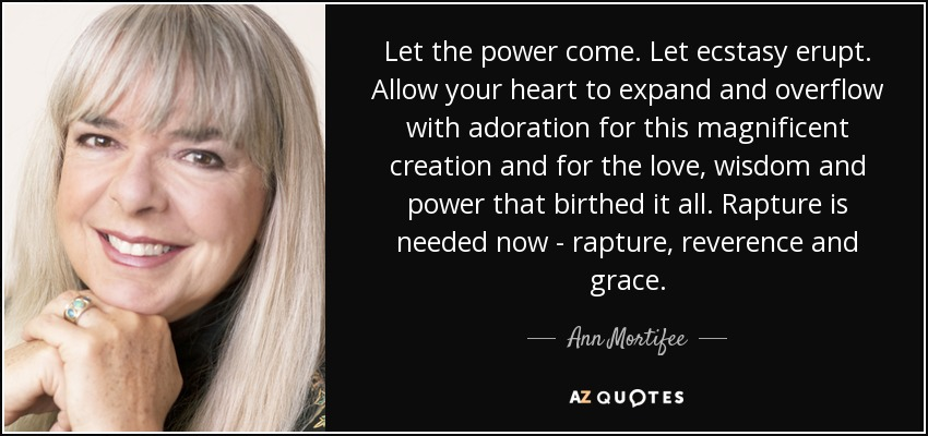 Let the power come. Let ecstasy erupt. Allow your heart to expand and overflow with adoration for this magnificent creation and for the love, wisdom and power that birthed it all. Rapture is needed now - rapture, reverence and grace. - Ann Mortifee