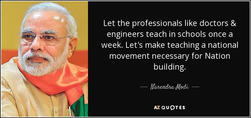Let the professionals like doctors & engineers teach in schools once a week. Let's make teaching a national movement necessary for Nation building. - Narendra Modi