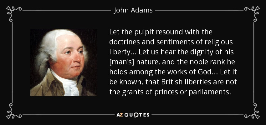 Let the pulpit resound with the doctrines and sentiments of religious liberty... Let us hear the dignity of his [man's] nature, and the noble rank he holds among the works of God... Let it be known, that British liberties are not the grants of princes or parliaments. - John Adams