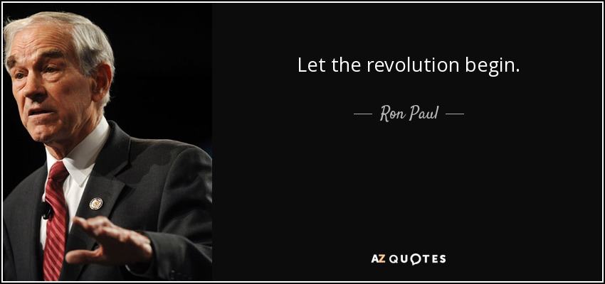 Let the revolution begin. - Ron Paul