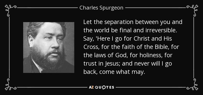 Let the separation between you and the world be final and irreversible. Say, 'Here I go for Christ and His Cross, for the faith of the Bible, for the laws of God, for holiness, for trust in Jesus; and never will I go back, come what may. - Charles Spurgeon