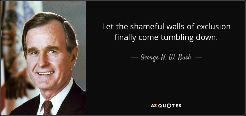 Let the shameful walls of exclusion finally come tumbling down, - George H. W. Bush