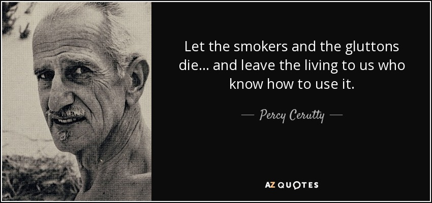 Let the smokers and the gluttons die... and leave the living to us who know how to use it. - Percy Cerutty