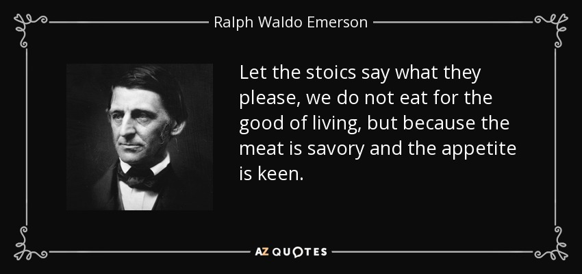 Let the stoics say what they please, we do not eat for the good of living, but because the meat is savory and the appetite is keen. - Ralph Waldo Emerson