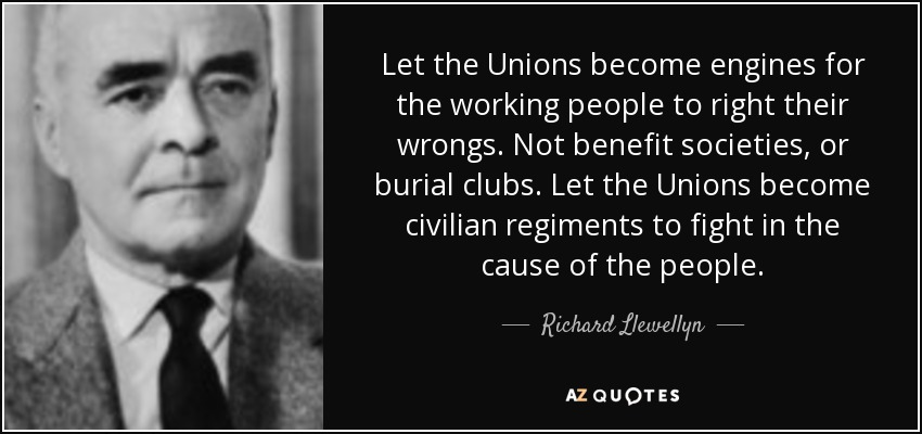 Let the Unions become engines for the working people to right their wrongs. Not benefit societies, or burial clubs. Let the Unions become civilian regiments to fight in the cause of the people. - Richard Llewellyn