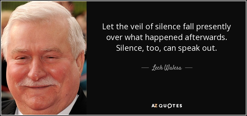 Let the veil of silence fall presently over what happened afterwards. Silence, too, can speak out. - Lech Walesa