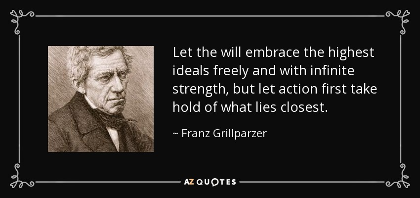 Let the will embrace the highest ideals freely and with infinite strength, but let action first take hold of what lies closest. - Franz Grillparzer