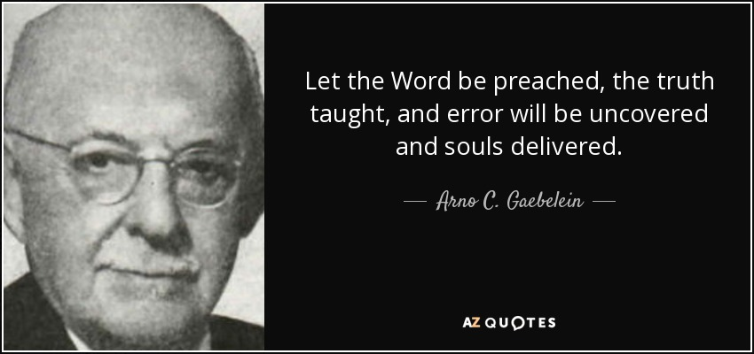 Let the Word be preached, the truth taught, and error will be uncovered and souls delivered. - Arno C. Gaebelein