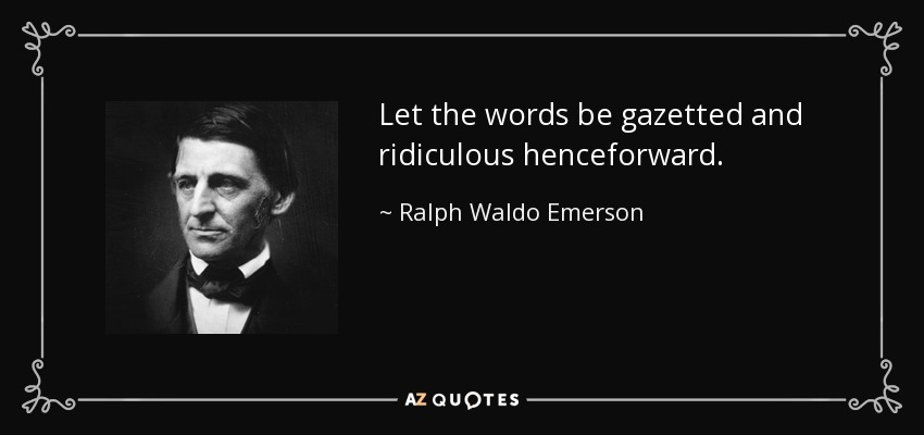 Let the words be gazetted and ridiculous henceforward. - Ralph Waldo Emerson