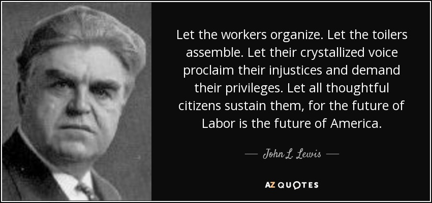 Let the workers organize. Let the toilers assemble. Let their crystallized voice proclaim their injustices and demand their privileges. Let all thoughtful citizens sustain them, for the future of Labor is the future of America. - John L. Lewis