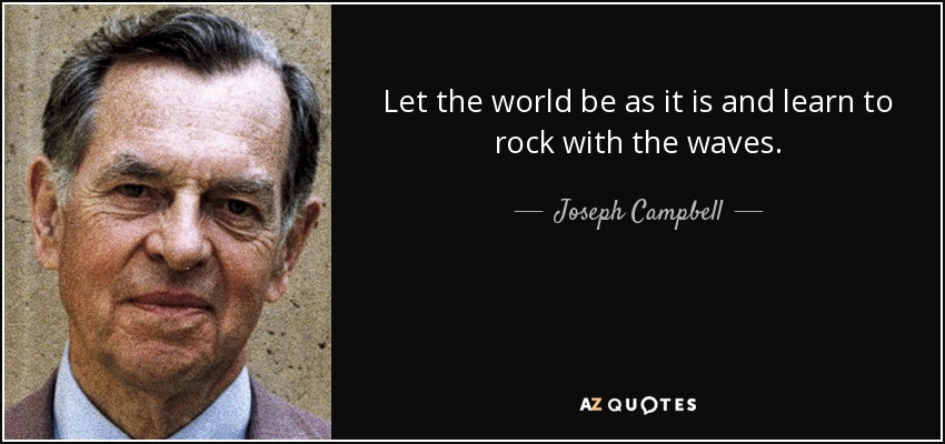 Let the world be as it is and learn to rock with the waves. - Joseph Campbell
