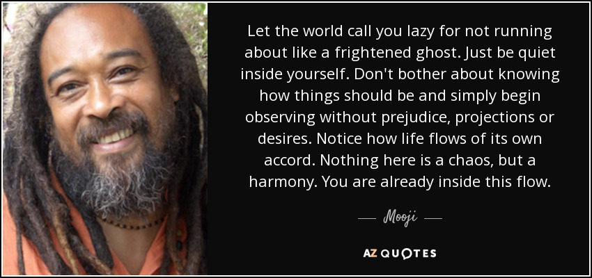 Let the world call you lazy for not running about like a frightened ghost. Just be quiet inside yourself. Don't bother about knowing how things should be and simply begin observing without prejudice, projections or desires. Notice how life flows of its own accord. Nothing here is a chaos, but a harmony. You are already inside this flow. - Mooji