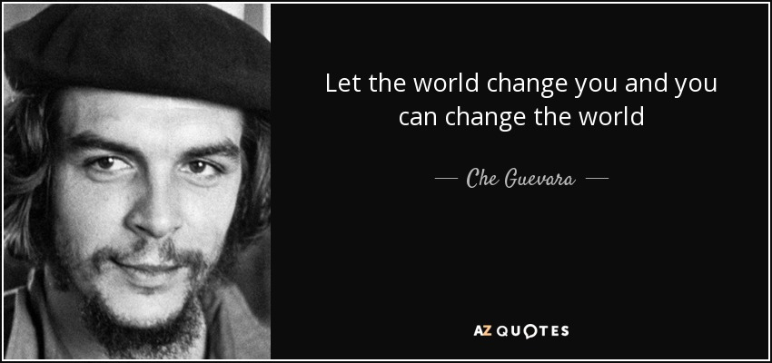 Let the world change you and you can change the world - Che Guevara