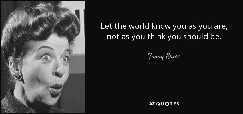 Let the world know you as you are, not as you think you should be. - Fanny Brice