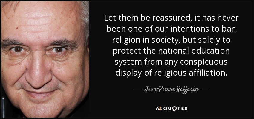 Let them be reassured, it has never been one of our intentions to ban religion in society, but solely to protect the national education system from any conspicuous display of religious affiliation. - Jean-Pierre Raffarin