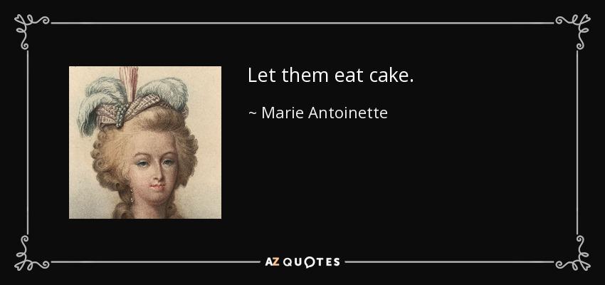 Let them eat cake. - Marie Antoinette