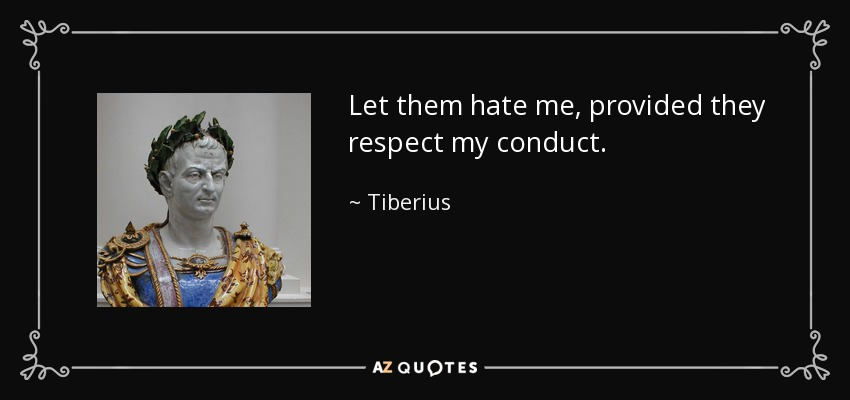 Let them hate me, provided they respect my conduct. - Tiberius
