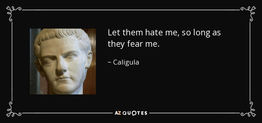 Let them hate me, so long as they fear me! - Caligula