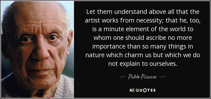 Let them understand above all that the artist works from necessity; that he, too, is a minute element of the world to whom one should ascribe no more importance than so many things in nature which charm us but which we do not explain to ourselves. - Pablo Picasso