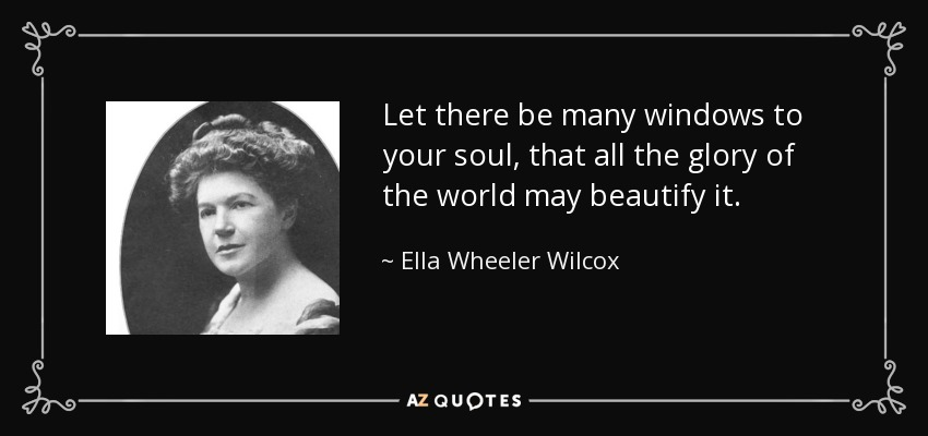 Let there be many windows to your soul, that all the glory of the world may beautify it. - Ella Wheeler Wilcox