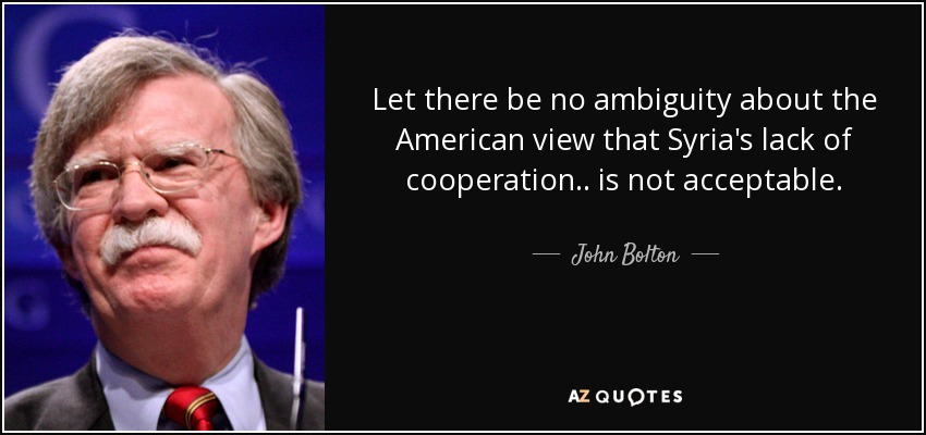 Let there be no ambiguity about the American view that Syria's lack of cooperation .. is not acceptable. - John Bolton