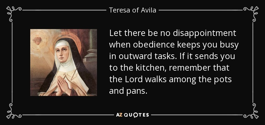 Let there be no disappointment when obedience keeps you busy in outward tasks. If it sends you to the kitchen, remember that the Lord walks among the pots and pans. - Teresa of Avila