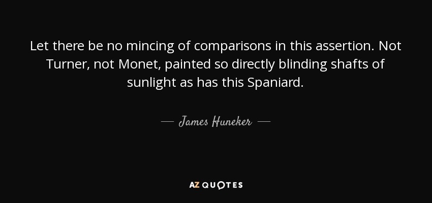 Let there be no mincing of comparisons in this assertion. Not Turner, not Monet, painted so directly blinding shafts of sunlight as has this Spaniard. - James Huneker