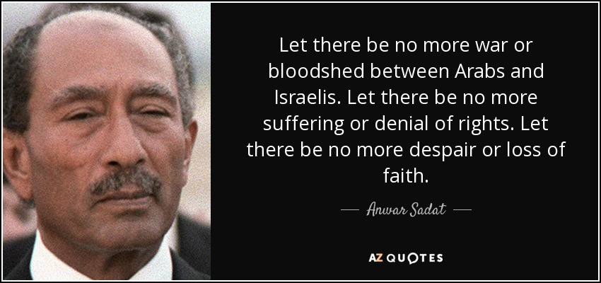 Let there be no more war or bloodshed between Arabs and Israelis. Let there be no more suffering or denial of rights. Let there be no more despair or loss of faith. - Anwar Sadat