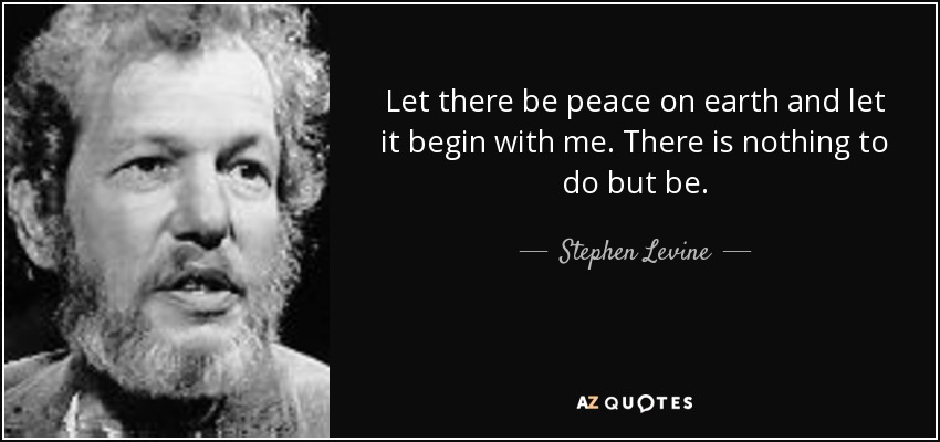 Let there be peace on earth and let it begin with me. There is nothing to do but be. - Stephen Levine