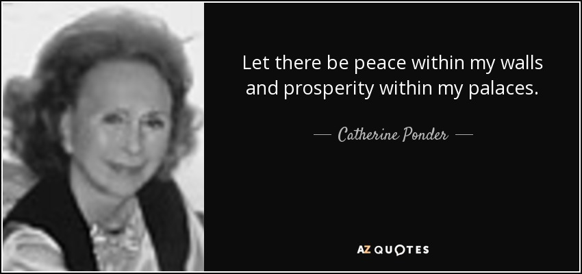 Let there be peace within my walls and prosperity within my palaces. - Catherine Ponder