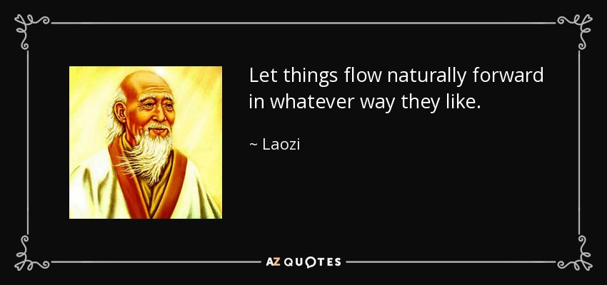Let things flow naturally forward in whatever way they like. - Laozi