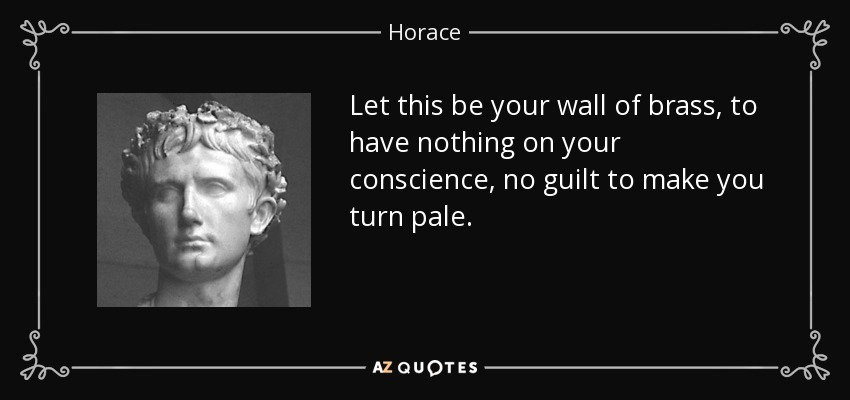 Let this be your wall of brass, to have nothing on your conscience, no guilt to make you turn pale. - Horace