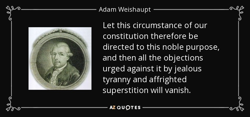 Let this circumstance of our constitution therefore be directed to this noble purpose, and then all the objections urged against it by jealous tyranny and affrighted superstition will vanish. - Adam Weishaupt