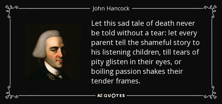 Let this sad tale of death never be told without a tear: let every parent tell the shameful story to his listening children, till tears of pity glisten in their eyes, or boiling passion shakes their tender frames. - John Hancock