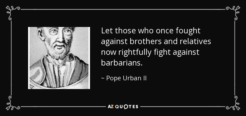 Let those who once fought against brothers and relatives now rightfully fight against barbarians. - Pope Urban II