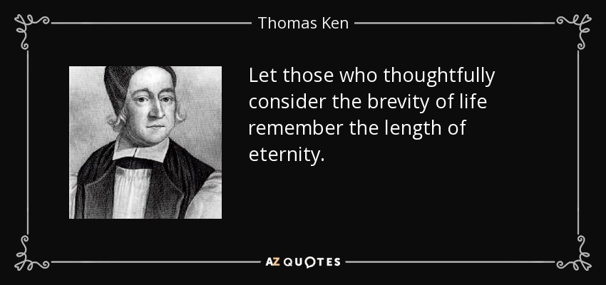 Let those who thoughtfully consider the brevity of life remember the length of eternity. - Thomas Ken