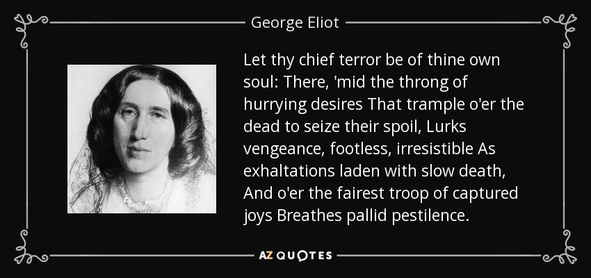 Let thy chief terror be of thine own soul: There, 'mid the throng of hurrying desires That trample o'er the dead to seize their spoil, Lurks vengeance, footless, irresistible As exhaltations laden with slow death, And o'er the fairest troop of captured joys Breathes pallid pestilence. - George Eliot