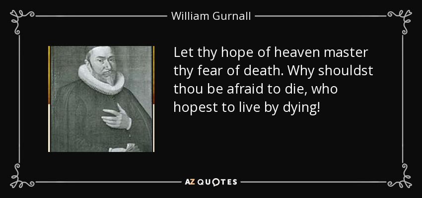 Let thy hope of heaven master thy fear of death. Why shouldst thou be afraid to die, who hopest to live by dying! - William Gurnall