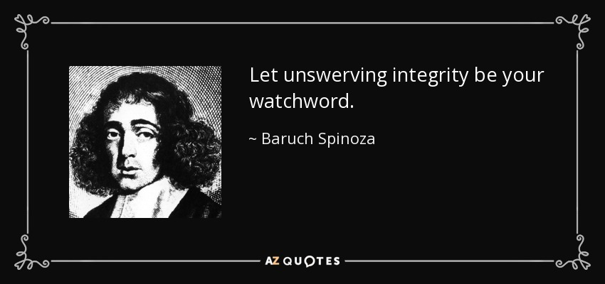Let unswerving integrity be your watchword. - Baruch Spinoza