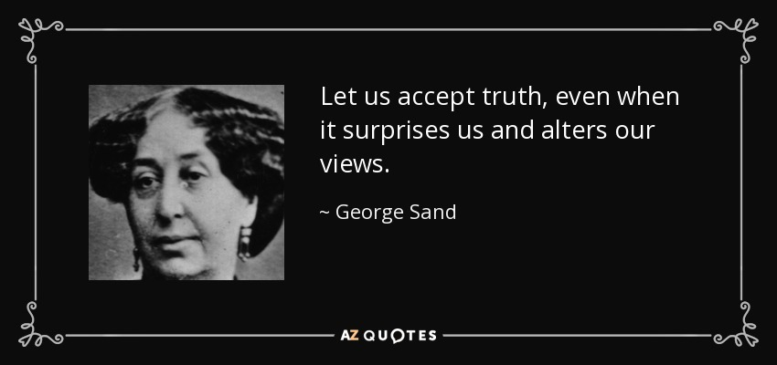 Let us accept truth, even when it surprises us and alters our views. - George Sand