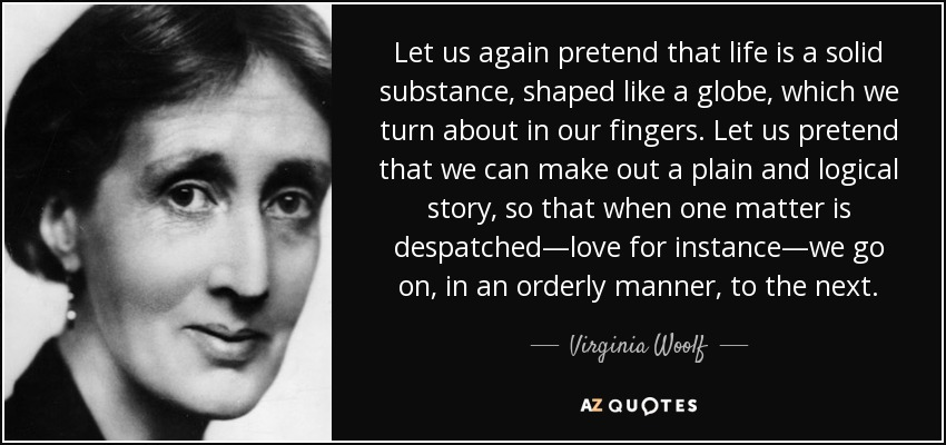 Let us again pretend that life is a solid substance, shaped like a globe, which we turn about in our fingers. Let us pretend that we can make out a plain and logical story, so that when one matter is despatched—love for instance—we go on, in an orderly manner, to the next. - Virginia Woolf