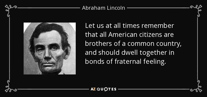Let us at all times remember that all American citizens are brothers of a common country, and should dwell together in bonds of fraternal feeling. - Abraham Lincoln
