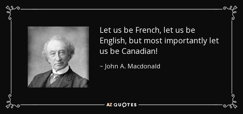 Let us be French, let us be English, but most importantly let us be Canadian! - John A. Macdonald