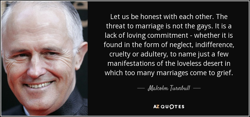 Let us be honest with each other. The threat to marriage is not the gays. It is a lack of loving commitment - whether it is found in the form of neglect, indifference, cruelty or adultery, to name just a few manifestations of the loveless desert in which too many marriages come to grief. - Malcolm Turnbull