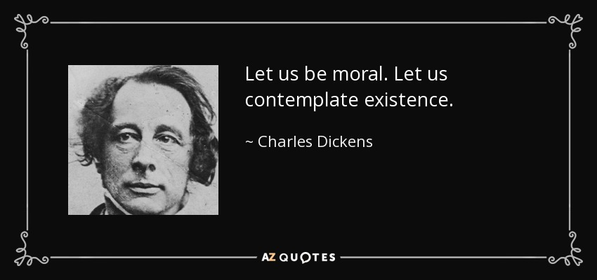 Let us be moral. Let us contemplate existence. - Charles Dickens