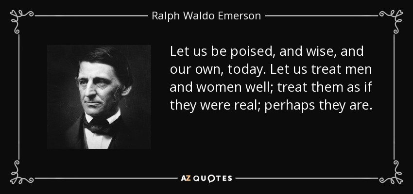 Let us be poised, and wise, and our own, today. Let us treat men and women well; treat them as if they were real; perhaps they are. - Ralph Waldo Emerson