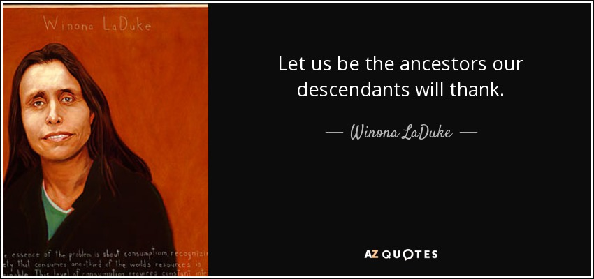 Let us be the ancestors our descendants will thank. - Winona LaDuke