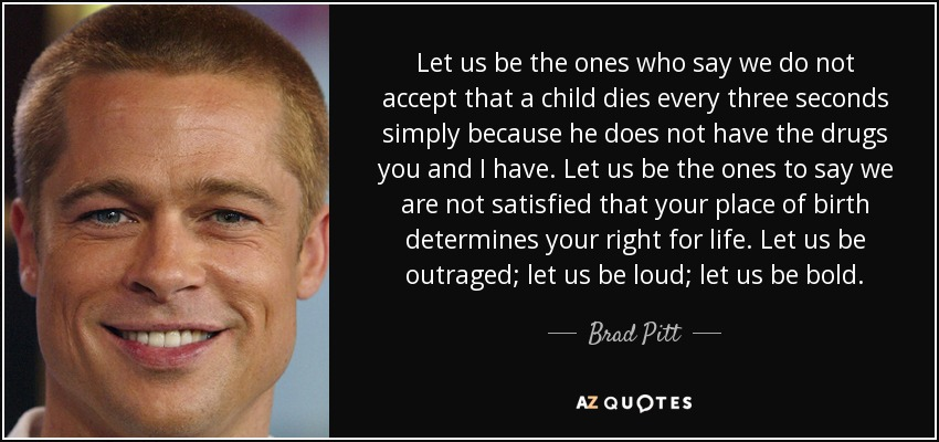 Let us be the ones who say we do not accept that a child dies every three seconds simply because he does not have the drugs you and I have. Let us be the ones to say we are not satisfied that your place of birth determines your right for life. Let us be outraged; let us be loud; let us be bold. - Brad Pitt