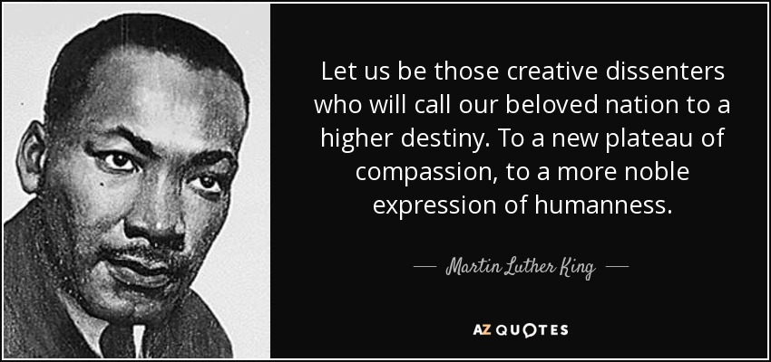 Let us be those creative dissenters who will call our beloved nation to a higher destiny. To a new plateau of compassion, to a more noble expression of humanness. - Martin Luther King, Jr.